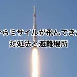 北朝鮮からミサイルが飛んできた場合の対処法と避難場所